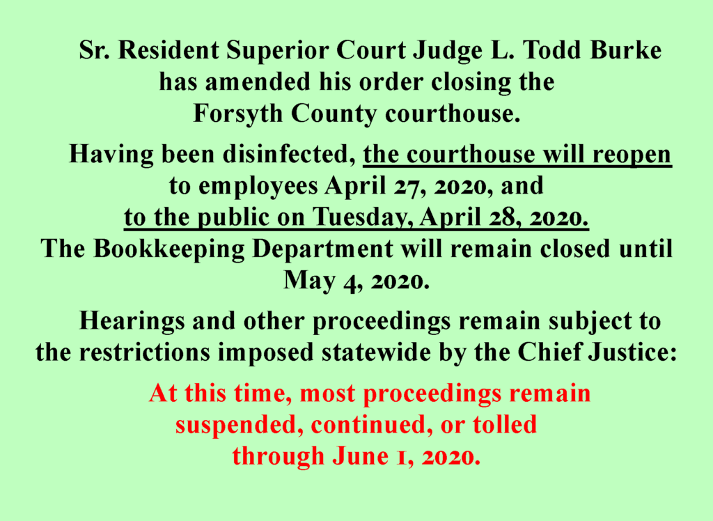 The Forsyth County Hall of Justice will reopen to the public on Tuesday, April 28, 2020.  However, at this time, most proceedings remain suspended, continued, or tolled through June 1, 2020 by the order of the Chief Justice.